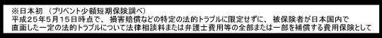 ※日本初 平成25年5月15日時点で、損害賠償などの特定の法的トラブルに限定せずに、被保険者が日本国内で直面した一定の法的トラブルについて法律相談料または弁護士費用等の全部または一部を補償する費用保険として(プリベント少額短期保険調べ)