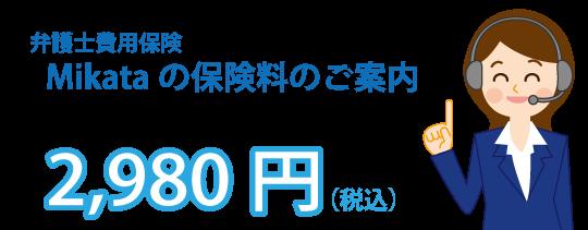 Mikataの保険料のご案内 月々の保険料(1年更新型)2,980円